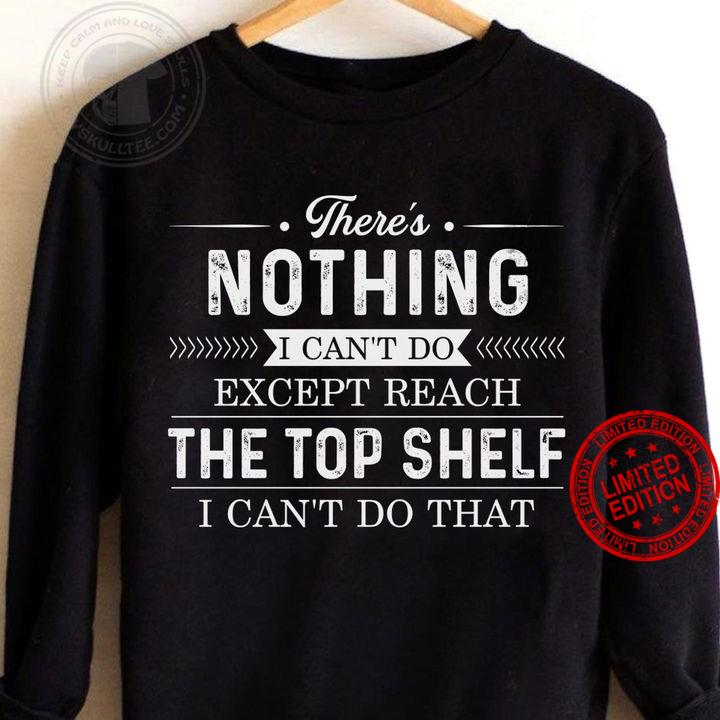There's Nothing I Can't Do Except Reach The Top Shelf Shirt