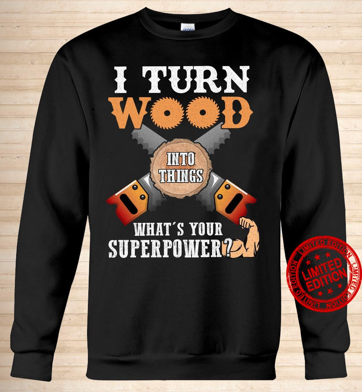 I Turn Wood Into Things What's Your Superpower Shirt